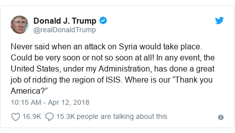 "Twitter post by @realDonaldTrump: Never said when an attack on Syria would take place. Could be very soon or not so soon at all! In any event, the United States, under my Administration, has done a great job of ridding the region of ISIS. Where is our ""Thank you America?"""