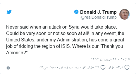 "پست توییتر از @realDonaldTrump: Never said when an attack on Syria would take place. Could be very soon or not so soon at all! In any event, the United States, under my Administration, has done a great job of ridding the region of ISIS. Where is our ""Thank you America?"""