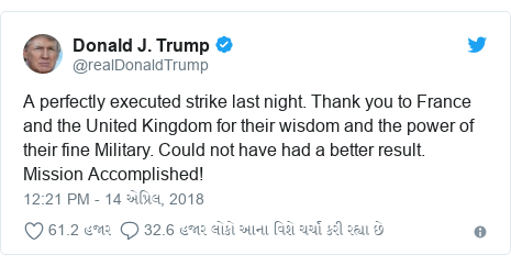 Twitter post by @realDonaldTrump: A perfectly executed strike last night. Thank you to France and the United Kingdom for their wisdom and the power of their fine Military. Could not have had a better result. Mission Accomplished!