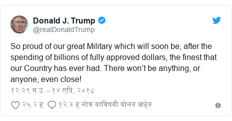 Twitter post by @realDonaldTrump: So proud of our great Military which will soon be, after the spending of billions of fully approved dollars, the finest that our Country has ever had. There won't be anything, or anyone, even close!