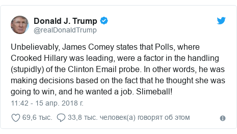 Twitter пост, автор: @realDonaldTrump: Unbelievably, James Comey states that Polls, where Crooked Hillary was leading, were a factor in the handling (stupidly) of the Clinton Email probe. In other words, he was making decisions based on the fact that he thought she was going to win, and he wanted a job. Slimeball!