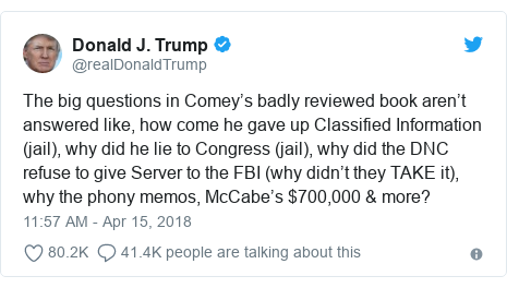 Twitter post by @realDonaldTrump: The big questions in Comey's badly reviewed book aren't answered like, how come he gave up Classified Information (jail), why did he lie to Congress (jail), why did the DNC refuse to give Server to the FBI (why didn't they TAKE it), why the phony memos, McCabe's $700,000 & more?