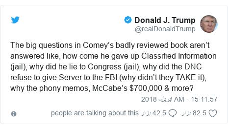 ٹوئٹر پوسٹس @realDonaldTrump کے حساب سے: The big questions in Comey's badly reviewed book aren't answered like, how come he gave up Classified Information (jail), why did he lie to Congress (jail), why did the DNC refuse to give Server to the FBI (why didn't they TAKE it), why the phony memos, McCabe's $700,000 & more?