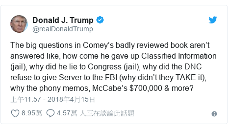 Twitter 用戶名 @realDonaldTrump: The big questions in Comey's badly reviewed book aren't answered like, how come he gave up Classified Information (jail), why did he lie to Congress (jail), why did the DNC refuse to give Server to the FBI (why didn't they TAKE it), why the phony memos, McCabe's $700,000 & more?