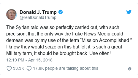 """Twitter post by @realDonaldTrump: The Syrian raid was so perfectly carried out, with such precision, that the only way the Fake News Media could demean was by my use of the term """"Mission Accomplished."""" I knew they would seize on this but felt it is such a great Military term, it should be brought back. Use often!"""