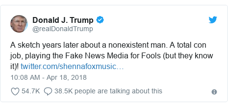 Twitter post by @realDonaldTrump: A sketch years later about a nonexistent man. A total con job, playing the Fake News Media for Fools (but they know it)!