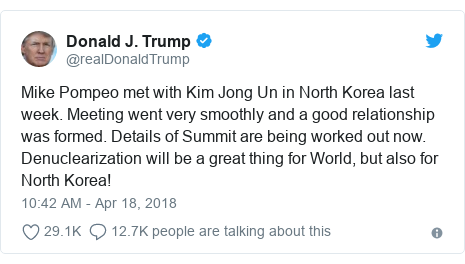 Twitter post by @realDonaldTrump: Mike Pompeo met with Kim Jong Un in North Korea last week. Meeting went very smoothly and a good relationship was formed. Details of Summit are being worked out now. Denuclearization will be a great thing for World, but also for North Korea!