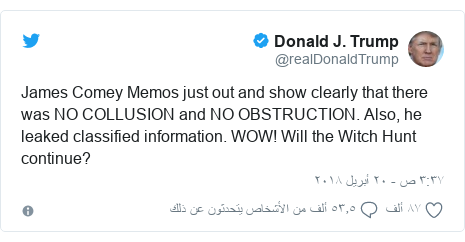 تويتر رسالة بعث بها @realDonaldTrump: James Comey Memos just out and show clearly that there was NO COLLUSION and NO OBSTRUCTION. Also, he leaked classified information. WOW! Will the Witch Hunt continue?