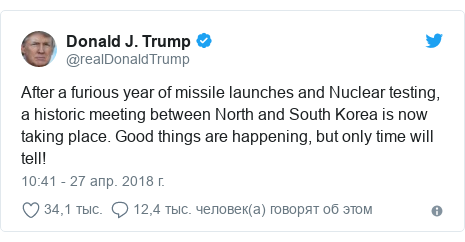 Twitter пост, автор: @realDonaldTrump: After a furious year of missile launches and Nuclear testing, a historic meeting between North and South Korea is now taking place. Good things are happening, but only time will tell!