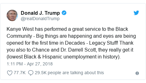 Twitter post by @realDonaldTrump: Kanye West has performed a great service to the Black Community - Big things are happening and eyes are being opened for the first time in Decades - Legacy Stuff! Thank you also to Chance and Dr. Darrell Scott, they really get it (lowest Black & Hispanic unemployment in history).