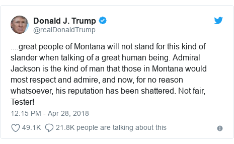 Twitter post by @realDonaldTrump: ....great people of Montana will not stand for this kind of slander when talking of a great human being. Admiral Jackson is the kind of man that those in Montana would most respect and admire, and now, for no reason whatsoever, his reputation has been shattered. Not fair, Tester!