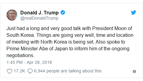 Twitter post by @realDonaldTrump: Just had a long and very good talk with President Moon of South Korea. Things are going very well, time and location of meeting with North Korea is being set. Also spoke to Prime Minister Abe of Japan to inform him of the ongoing negotiations.