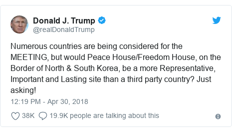 Twitter post by @realDonaldTrump: Numerous countries are being considered for the MEETING, but would Peace House/Freedom House, on the Border of North & South Korea, be a more Representative, Important and Lasting site than a third party country? Just asking!