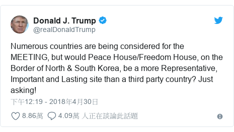Twitter 用戶名 @realDonaldTrump: Numerous countries are being considered for the MEETING, but would Peace House/Freedom House, on the Border of North & South Korea, be a more Representative, Important and Lasting site than a third party country? Just asking!