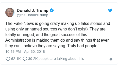 Twitter post by @realDonaldTrump: The Fake News is going crazy making up false stories and using only unnamed sources (who don't exist). They are totally unhinged, and the great success of this Administration is making them do and say things that even they can't believe they are saying. Truly bad people!