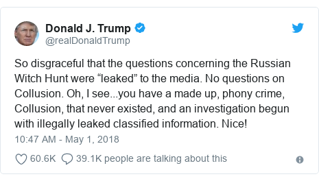 """Twitter post by @realDonaldTrump: So disgraceful that the questions concerning the Russian Witch Hunt were """"leaked"""" to the media. No questions on Collusion. Oh, I see...you have a made up, phony crime, Collusion, that never existed, and an investigation begun with illegally leaked classified information. Nice!"""