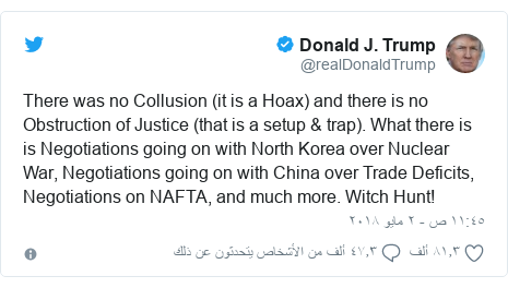 تويتر رسالة بعث بها @realDonaldTrump: There was no Collusion (it is a Hoax) and there is no Obstruction of Justice (that is a setup & trap). What there is is Negotiations going on with North Korea over Nuclear War, Negotiations going on with China over Trade Deficits, Negotiations on NAFTA, and much more. Witch Hunt!