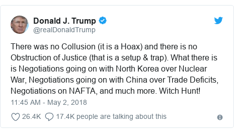 Twitter post by @realDonaldTrump: There was no Collusion (it is a Hoax) and there is no Obstruction of Justice (that is a setup & trap). What there is is Negotiations going on with North Korea over Nuclear War, Negotiations going on with China over Trade Deficits, Negotiations on NAFTA, and much more. Witch Hunt!