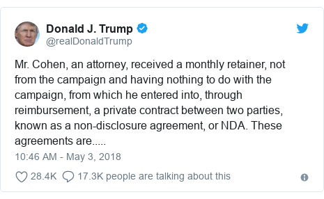 Twitter post by @realDonaldTrump: Mr. Cohen, an attorney, received a monthly retainer, not from the campaign and having nothing to do with the campaign, from which he entered into, through reimbursement, a private contract between two parties, known as a non-disclosure agreement, or NDA. These agreements are.....