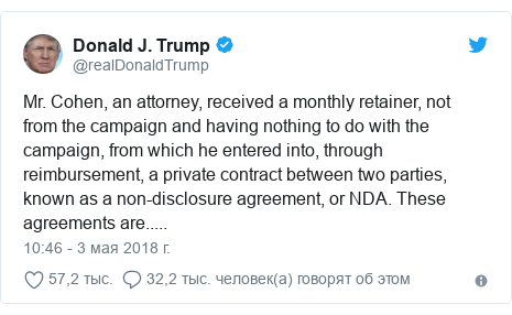Twitter пост, автор: @realDonaldTrump: Mr. Cohen, an attorney, received a monthly retainer, not from the campaign and having nothing to do with the campaign, from which he entered into, through reimbursement, a private contract between two parties, known as a non-disclosure agreement, or NDA. These agreements are.....