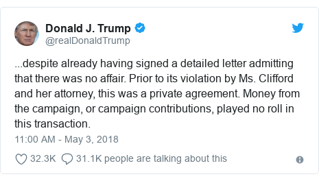 Twitter post by @realDonaldTrump: ...despite already having signed a detailed letter admitting that there was no affair. Prior to its violation by Ms. Clifford and her attorney, this was a private agreement. Money from the campaign, or campaign contributions, played no roll in this transaction.