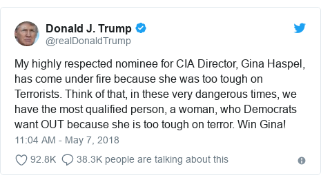Twitter post by @realDonaldTrump: My highly respected nominee for CIA Director, Gina Haspel, has come under fire because she was too tough on Terrorists. Think of that, in these very dangerous times, we have the most qualified person, a woman, who Democrats want OUT because she is too tough on terror. Win Gina!