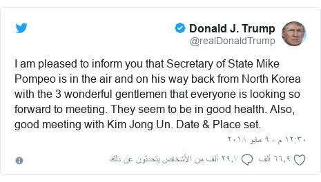 تويتر رسالة بعث بها @realDonaldTrump: I am pleased to inform you that Secretary of State Mike Pompeo is in the air and on his way back from North Korea with the 3 wonderful gentlemen that everyone is looking so forward to meeting. They seem to be in good health. Also, good meeting with Kim Jong Un. Date & Place set.