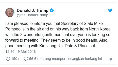 Twitter pesan oleh @realDonaldTrump: I am pleased to inform you that Secretary of State Mike Pompeo is in the air and on his way back from North Korea with the 3 wonderful gentlemen that everyone is looking so forward to meeting. They seem to be in good health. Also, good meeting with Kim Jong Un. Date & Place set.