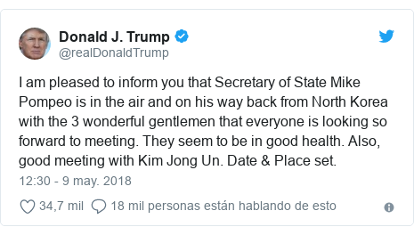 Publicación de Twitter por @realDonaldTrump: I am pleased to inform you that Secretary of State Mike Pompeo is in the air and on his way back from North Korea with the 3 wonderful gentlemen that everyone is looking so forward to meeting. They seem to be in good health. Also, good meeting with Kim Jong Un. Date & Place set.