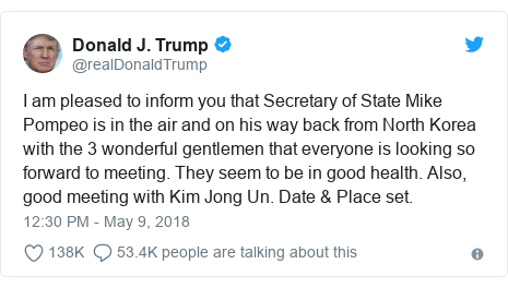 Twitter post by @realDonaldTrump: I am pleased to inform you that Secretary of State Mike Pompeo is in the air and on his way back from North Korea with the 3 wonderful gentlemen that everyone is looking so forward to meeting. They seem to be in good health. Also, good meeting with Kim Jong Un. Date & Place set.