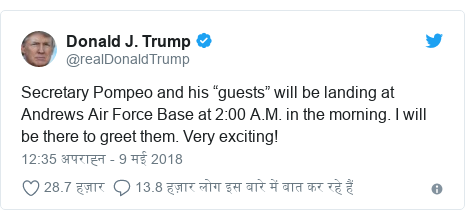 """ट्विटर पोस्ट @realDonaldTrump: Secretary Pompeo and his """"guests"""" will be landing at Andrews Air Force Base at 2 00 A.M. in the morning. I will be there to greet them. Very exciting!"""