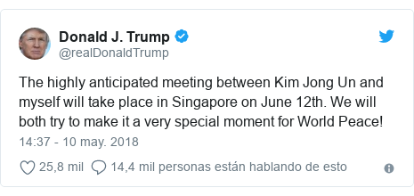 Publicación de Twitter por @realDonaldTrump: The highly anticipated meeting between Kim Jong Un and myself will take place in Singapore on June 12th. We will both try to make it a very special moment for World Peace!