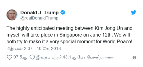 டுவிட்டர் இவரது பதிவு @realDonaldTrump: The highly anticipated meeting between Kim Jong Un and myself will take place in Singapore on June 12th. We will both try to make it a very special moment for World Peace!