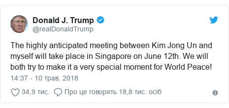 Twitter допис, автор: @realDonaldTrump: The highly anticipated meeting between Kim Jong Un and myself will take place in Singapore on June 12th. We will both try to make it a very special moment for World Peace!