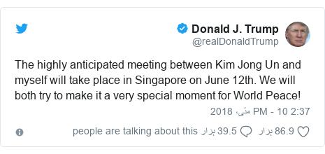 ٹوئٹر پوسٹس @realDonaldTrump کے حساب سے: The highly anticipated meeting between Kim Jong Un and myself will take place in Singapore on June 12th. We will both try to make it a very special moment for World Peace!