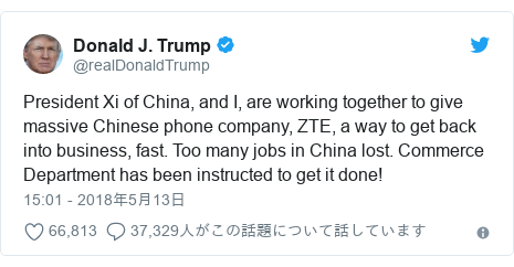 Twitter post by @realDonaldTrump: President Xi of China, and I, are working together to give massive Chinese phone company, ZTE, a way to get back into business, fast. Too many jobs in China lost. Commerce Department has been instructed to get it done!