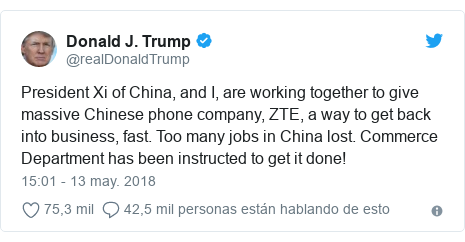 Publicación de Twitter por @realDonaldTrump: President Xi of China, and I, are working together to give massive Chinese phone company, ZTE, a way to get back into business, fast. Too many jobs in China lost. Commerce Department has been instructed to get it done!