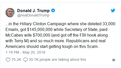 Twitter post by @realDonaldTrump: ...in the Hillary Clinton Campaign where she deleted 33,000 Emails, got $145,000,000 while Secretary of State, paid McCabes wife $700,000 (and got off the FBI hook along with Terry M) and so much more. Republicans and real Americans should start getting tough on this Scam.