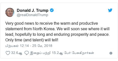 டுவிட்டர் இவரது பதிவு @realDonaldTrump: Very good news to receive the warm and productive statement from North Korea. We will soon see where it will lead, hopefully to long and enduring prosperity and peace. Only time (and talent) will tell!