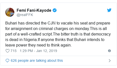 Twitter post by @realFFK: Buhari has directed the CJN to vacate his seat and prepare for arraignment on criminal charges on monday.This is all part of a well-crafted script.The bitter truth is that democracy is dead in Nigeria.If anyone thinks that Buhari intends to leave power they need to think again.