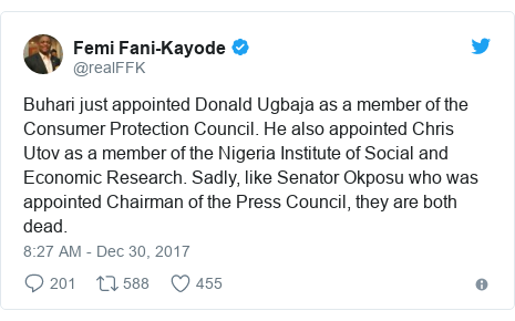 Twitter post by @realFFK: Buhari just appointed Donald Ugbaja as a member of the Consumer Protection Council. He also appointed Chris Utov as a member of the Nigeria Institute of Social and Economic Research. Sadly, like Senator Okposu who was appointed Chairman of the Press Council, they are both dead.