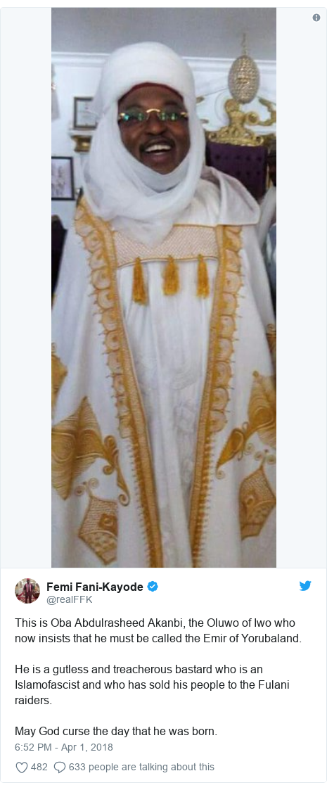 Twitter post by @realFFK: This is Oba Abdulrasheed Akanbi, the Oluwo of Iwo who now insists that he must be called the Emir of Yorubaland.He is a gutless and treacherous bastard who is an Islamofascist and who has sold his people to the Fulani raiders.May God curse the day that he was born.