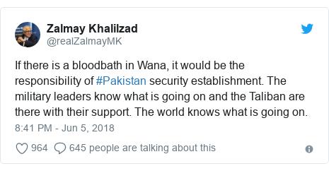 د @realZalmayMK په مټ ټویټر  تبصره : If there is a bloodbath in Wana, it would be the responsibility of #Pakistan security establishment. The military leaders know what is going on and the Taliban are there with their support. The world knows what is going on.