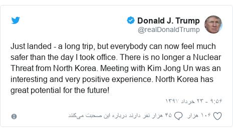 پست توییتر از @realDonaldTrump: Just landed - a long trip, but everybody can now feel much safer than the day I took office. There is no longer a Nuclear Threat from North Korea. Meeting with Kim Jong Un was an interesting and very positive experience. North Korea has great potential for the future!