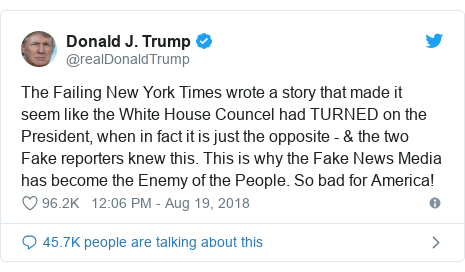 Twitter post by @realDonaldTrump: The Failing New York Times wrote a story that made it seem like the White House Councel had TURNED on the President, when in fact it is just the opposite - & the two Fake reporters knew this. This is why the Fake News Media has become the Enemy of the People. So bad for America!