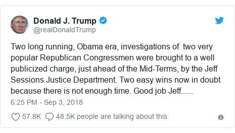 Twitter post by @realDonaldTrump: Two long running, Obama era, investigations of  two very popular Republican Congressmen were brought to a well publicized charge, just ahead of the Mid-Terms, by the Jeff Sessions Justice Department. Two easy wins now in doubt because there is not enough time. Good job Jeff......