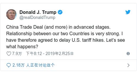 Twitter 用户名 @realDonaldTrump: China Trade Deal (and more) in advanced stages. Relationship between our two Countries is very strong. I have therefore agreed to delay U.S. tariff hikes. Let's see what happens?