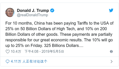 Twitter 用户名 @realDonaldTrump: For 10 months, China has been paying Tariffs to the USA of 25% on 50 Billion Dollars of High Tech, and 10% on 200 Billion Dollars of other goods. These payments are partially responsible for our great economic results. The 10% will go up to 25% on Friday. 325 Billions Dollars....