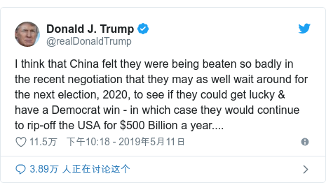 Twitter 用户名 @realDonaldTrump: I think that China felt they were being beaten so badly in the recent negotiation that they may as well wait around for the next election, 2020, to see if they could get lucky & have a Democrat win - in which case they would continue to rip-off the USA for $500 Billion a year....