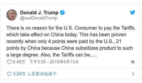 Twitter 用户名 @realDonaldTrump: There is no reason for the U.S. Consumer to pay the Tariffs, which take effect on China today. This has been proven recently when only 4 points were paid by the U.S., 21 points by China because China subsidizes product to such a large degree. Also, the Tariffs can be.....